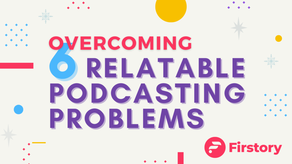 6 relatable podcasting problems and how to overcome them